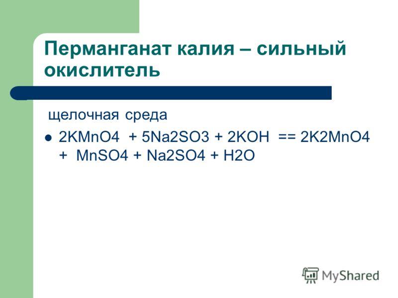 Перманганат калия – сильный окислитель щелочная среда 2KMnO4 + 5Na2SO3 + 2KOH == 2K2MnO4 + MnSO4 + Na2SO4 + H2O