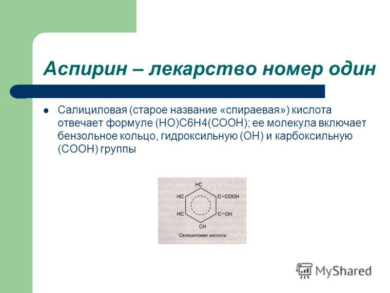 Аспирин – лекарство номер один Салициловая (старое название «спираевая») кислота отвечает формуле (НО)С6Н4(СООН); ее молекула включает бензольное кольцо, гидроксильную (ОН) и карбоксильную (СООН) группы