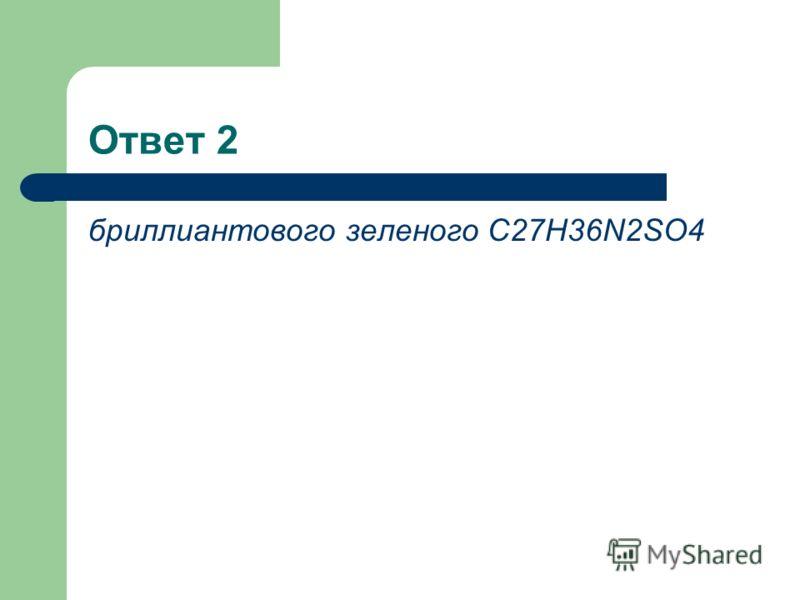 Ответ 2 бриллиантового зеленого С27Н36N2SO4