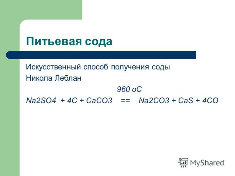 Питьевая сода Искусственный способ получения соды Никола Леблан 960 оС Na2SO4 + 4C + CaCO3 == Na2CO3 + CaS + 4CO