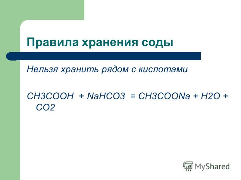 Правила хранения соды Нельзя хранить рядом с кислотами CH3COOH + NaHCO3 = CH3COONa + H2O + CO2