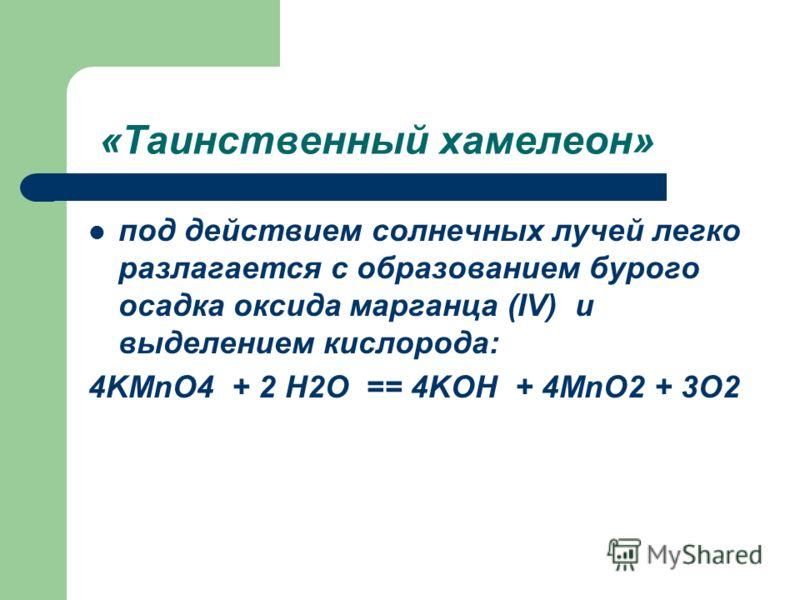 «Таинственный хамелеон» под действием солнечных лучей легко разлагается с образованием бурого осадка оксида марганца (IV) и выделением кислорода: 4KMnO4 + 2 H2O == 4KOH + 4MnO2 + 3O2