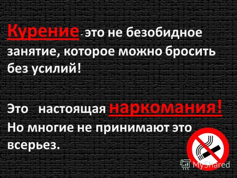 Курение - это не безобидное занятие, которое можно бросить без усилий! Это настоящая наркомания! Но многие не принимают это всерьез.