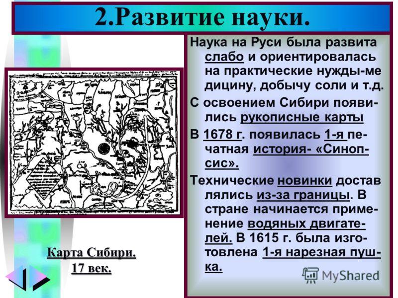 Меню Наука на Руси была развита слабо и ориентировалась на практические нужды-ме дицину, добычу соли и т.д. С освоением Сибири появи- лись рукописные карты В 1678 г. появилась 1-я пе- чатная история- «Синоп- сис». Технические новинки достав лялись из