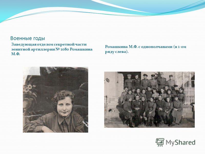 Военные годы Заведующая отделом секретной части зенитной артиллерии 1080 Ромашкина М.Ф. Ромашкина М.Ф. с однополчанами (в 1-ом ряду слева).