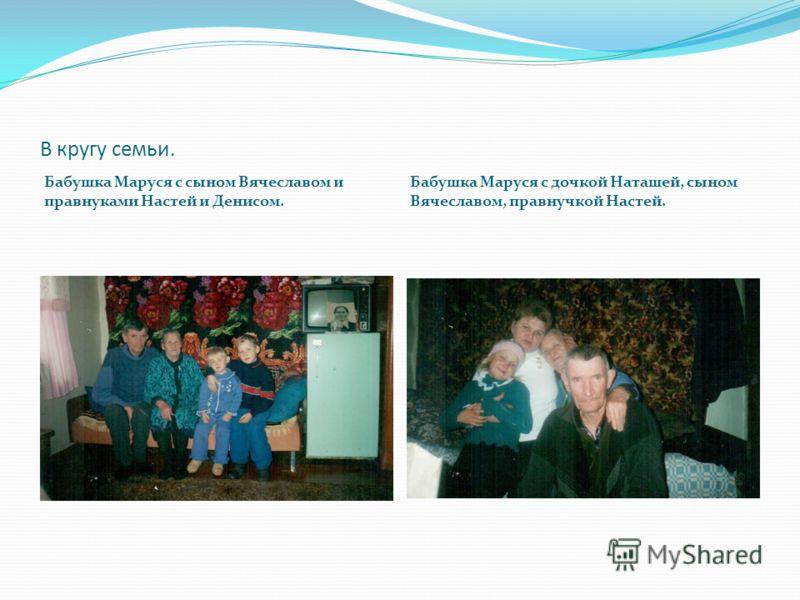 В кругу семьи. Бабушка Маруся с сыном Вячеславом и правнуками Настей и Денисом. Бабушка Маруся с дочкой Наташей, сыном Вячеславом, правнучкой Настей.