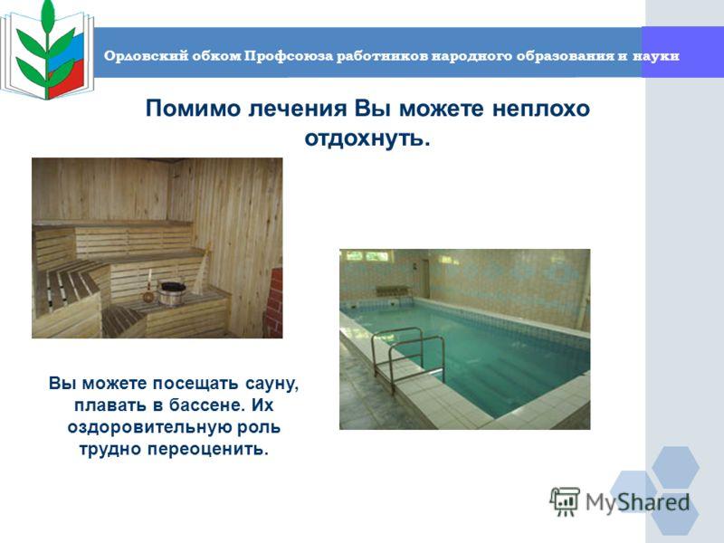 Орловский обком Профсоюза работников народного образования и науки Помимо лечения Вы можете неплохо отдохнуть. Вы можете посещать сауну, плавать в бассене. Их оздоровительную роль трудно переоценить.