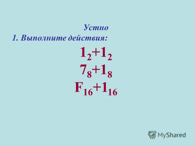 Устно 1. Выполните действия: 1 2 +1 2 7 8 +1 8 F 16 +1 16