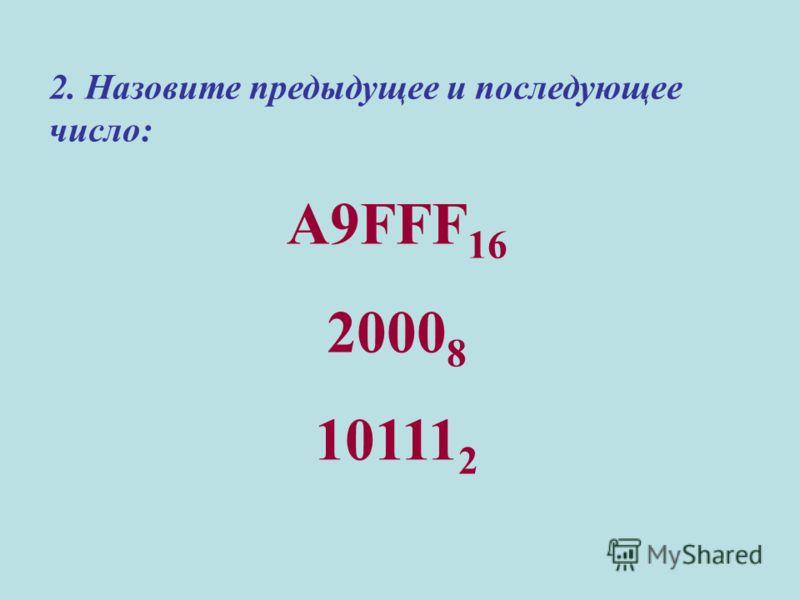 2. Назовите предыдущее и последующее число: A9FFF 16 2000 8 10111 2