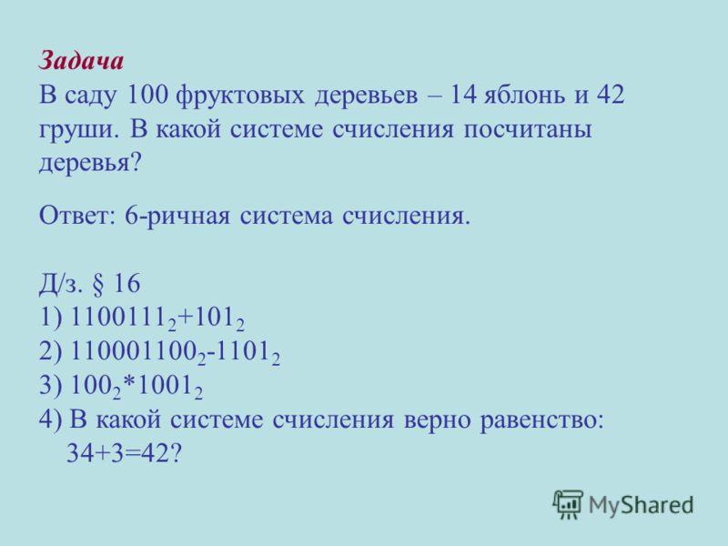 Задача В саду 100 фруктовых деревьев – 14 яблонь и 42 груши. В какой системе счисления посчитаны деревья? Ответ: 6-ричная система счисления. Д/з. § 16 1) 1100111 2 +101 2 2) 110001100 2 -1101 2 3) 100 2 *1001 2 4) В какой системе счисления верно раве