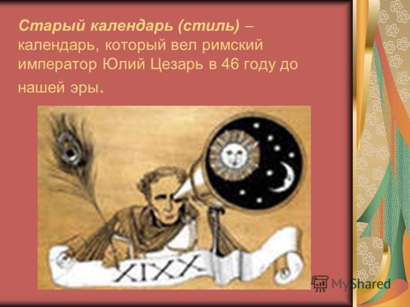 Старый календарь (стиль) – календарь, который вел римский император Юлий Цезарь в 46 году до нашей эры.