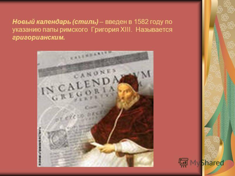 Новый календарь (стиль) – введен в 1582 году по указанию папы римского Григория ХIII. Называется григорианским.