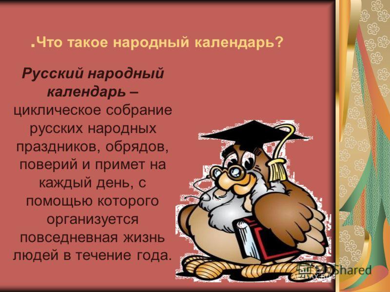 . Что такое народный календарь? Русский народный календарь – циклическое собрание русских народных праздников, обрядов, поверий и примет на каждый день, с помощью которого организуется повседневная жизнь людей в течение года.