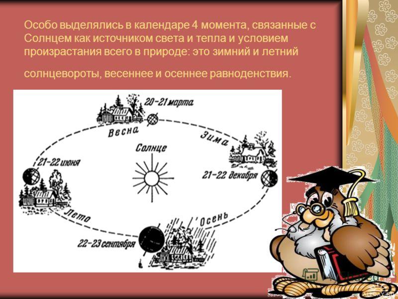 Особо выделялись в календаре 4 момента, связанные с Солнцем как источником света и тепла и условием произрастания всего в природе: это зимний и летний солнцевороты, весеннее и осеннее равноденствия.
