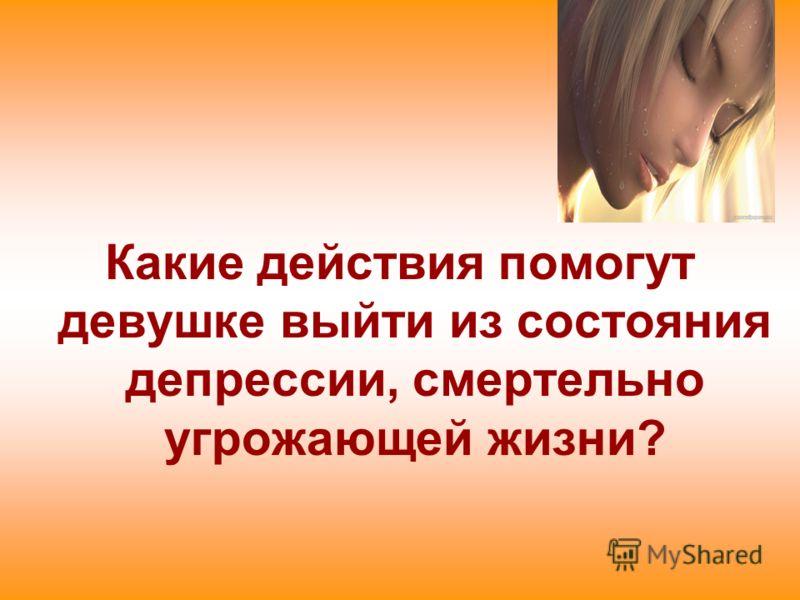 Какие действия помогут девушке выйти из состояния депрессии, смертельно угрожающей жизни?