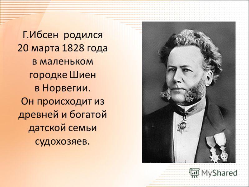 Г.Ибсен родился 20 марта 1828 года в маленьком городке Шиен в Норвегии. Он происходит из древней и богатой датской семьи судохозяев.