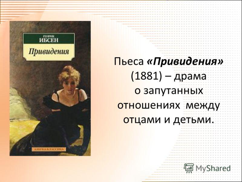 Пьеса «Привидения» (1881) – драма о запутанных отношениях между отцами и детьми.