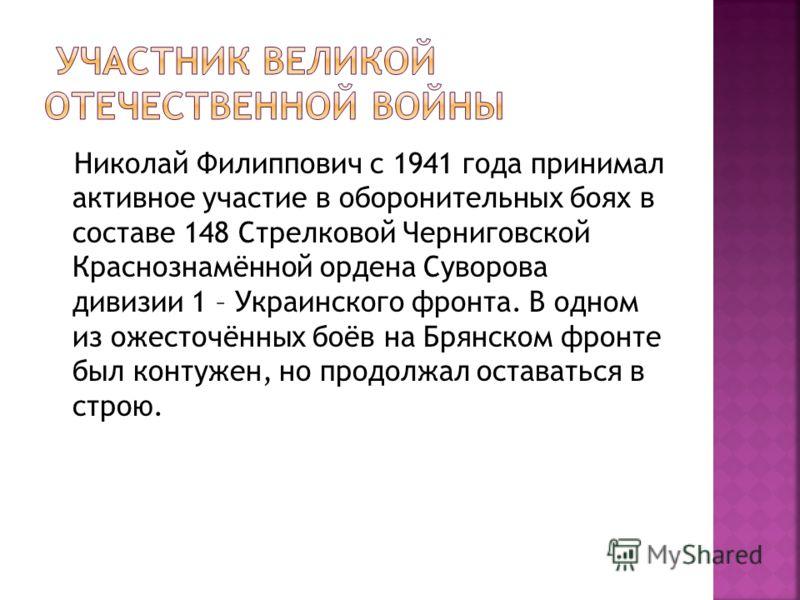 Николай Филиппович с 1941 года принимал активное участие в оборонительных боях в составе 148 Стрелковой Черниговской Краснознамённой ордена Суворова дивизии 1 – Украинского фронта. В одном из ожесточённых боёв на Брянском фронте был контужен, но прод