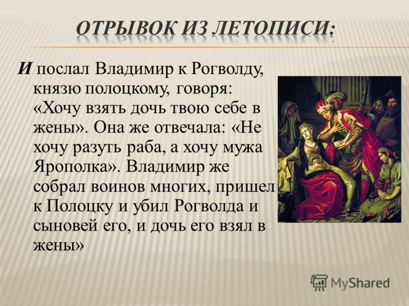 И послал Владимир к Рогволду, князю полоцкому, говоря: «Хочу взять дочь твою себе в жены». Она же отвечала: «Не хочу разуть раба, а хочу мужа Ярополка». Владимир же собрал воинов многих, пришел к Полоцку и убил Рогволда и сыновей его, и дочь его взял