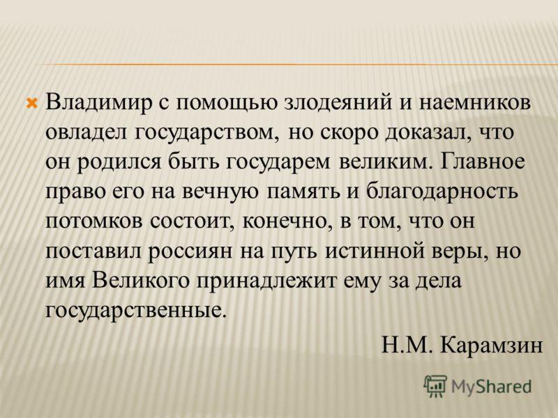 Владимир с помощью злодеяний и наемников овладел государством, но скоро доказал, что он родился быть государем великим. Главное право его на вечную память и благодарность потомков состоит, конечно, в том, что он поставил россиян на путь истинной веры