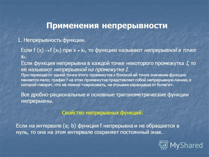 Применения непрерывности 1. Непрерывность функции. Если f (x) f (x 0 ) при x x 0, то функцию называют непрерывной в точке x 0. Если функция непрерывна в каждой точке некоторого промежутка I, то её называют непрерывной на промежутке I. При переходе от