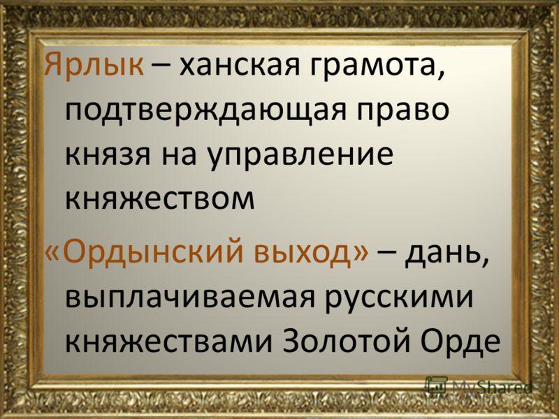 Ярлык – ханская грамота, подтверждающая право князя на управление княжеством «Ордынский выход» – дань, выплачиваемая русскими княжествами Золотой Орде