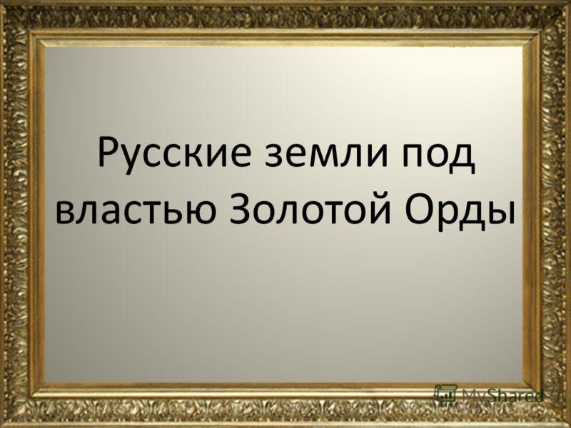 Русские земли под властью Золотой Орды