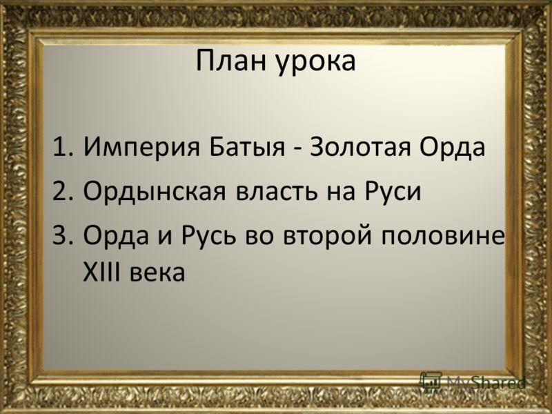 План урока 1.Империя Батыя - Золотая Орда 2.Ордынская власть на Руси 3.Орда и Русь во второй половине XIII века