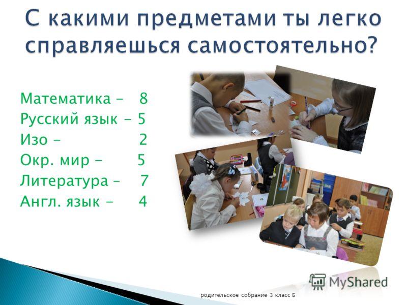 Математика - 8 Русский язык - 5 Изо - 2 Окр. мир - 5 Литература – 7 Англ. язык - 4 родительское собрание 3 класс Б