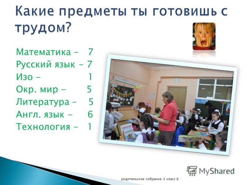 Математика - 7 Русский язык - 7 Изо - 1 Окр. мир - 5 Литература – 5 Англ. язык - 6 Технология - 1 родительское собрание 3 класс Б