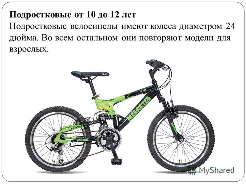 Подростковые от 10 до 12 лет Подростковые велосипеды имеют колеса диаметром 24 дюйма. Во всем остальном они повторяют модели для взрослых.