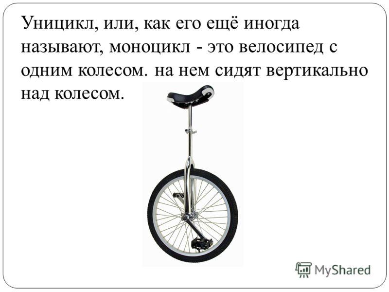 Уницикл, или, как его ещё иногда называют, моноцикл - это велосипед с одним колесом. на нем сидят вертикально над колесом.