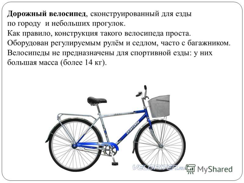Дорожный велосипед, сконструированный для езды по городу и небольших прогулок. Как правило, конструкция такого велосипеда проста. Оборудован регулируемым рулём и седлом, часто с багажником. Велосипеды не предназначены для спортивной езды: у них больш