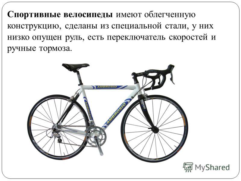 Спортивные велосипеды имеют облегченную конструкцию, сделаны из специальной стали, у них низко опущен руль, есть переключатель скоростей и ручные тормоза.