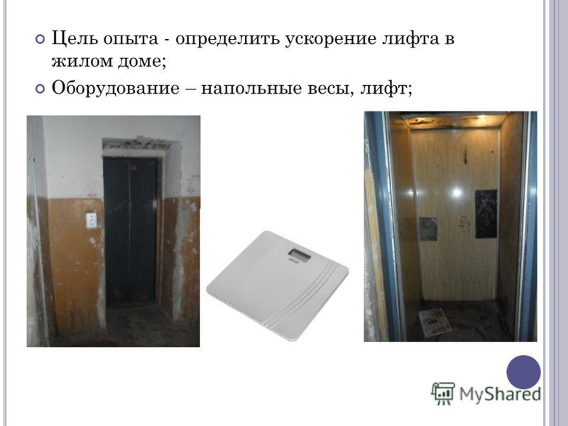 Цель опыта - определить ускорение лифта в жилом доме; Оборудование – напольные весы, лифт;