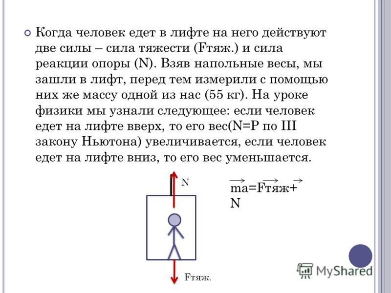 Когда человек едет в лифте на него действуют две силы – сила тяжести (Fтяж.) и сила реакции опоры (N). Взяв напольные весы, мы зашли в лифт, перед тем измерили с помощью них же массу одной из нас (55 кг). На уроке физики мы узнали следующее: если чел