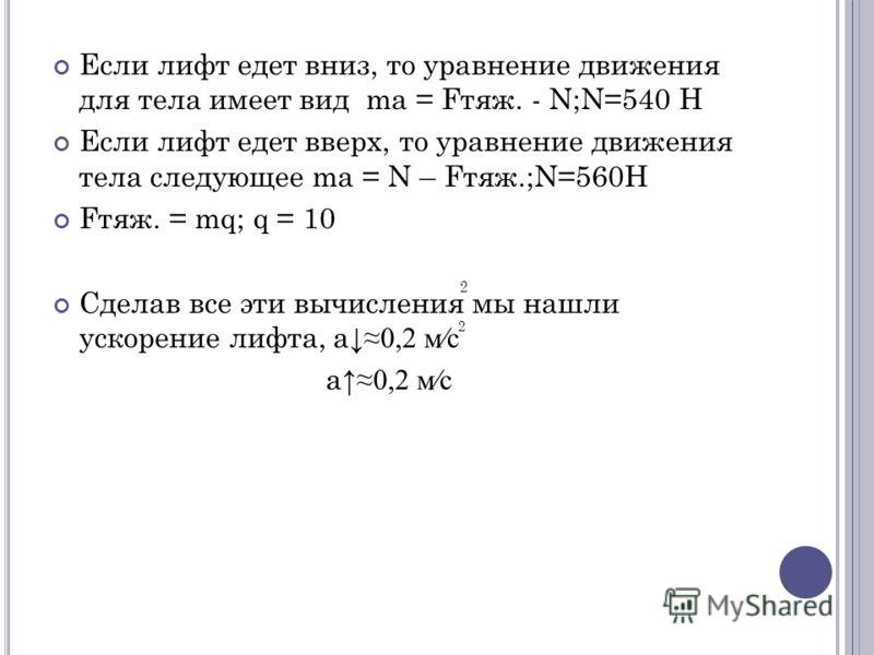Если лифт едет вниз, то уравнение движения для тела имеет вид ma = Fтяж. - N;N=540 H Если лифт едет вверх, то уравнение движения тела следующее ma = N – Fтяж.;N=560H Fтяж. = mq; q = 10 Сделав все эти вычисления мы нашли ускорение лифта, а 0,2 мс а 0,