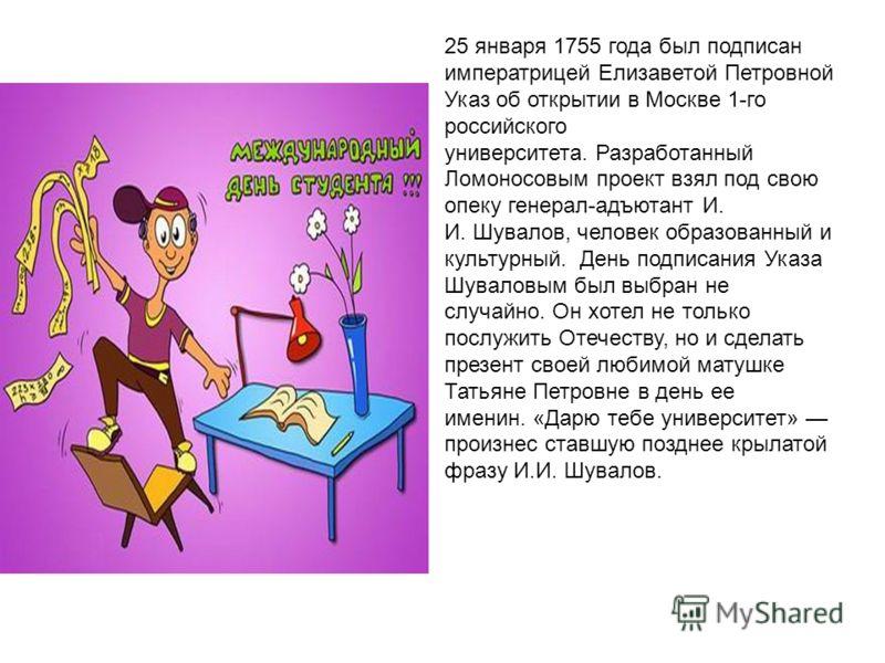 25 января 1755 года был подписан императрицей Елизаветой Петровной Указ об открытии в Москве 1-го российского университета. Разработанный Ломоносовым проект взял под свою опеку генерал-адъютант И. И. Шувалов, человек образованный и культурный. День п