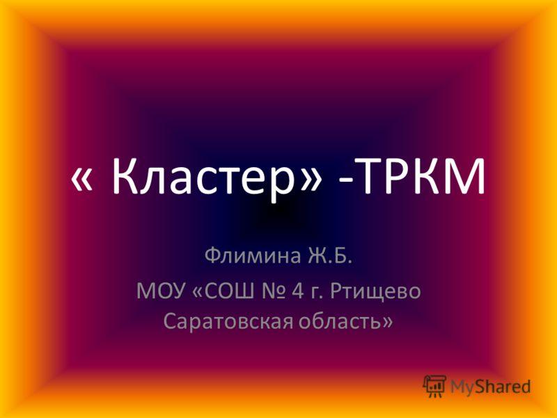 « Кластер» -ТРКМ Флимина Ж.Б. МОУ «СОШ 4 г. Ртищево Саратовская область»