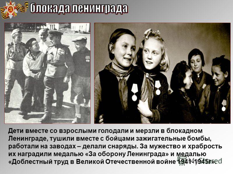 Дети вместе со взрослыми голодали и мерзли в блокадном Ленинграде, тушили вместе с бойцами зажигательные бомбы, работали на заводах – делали снаряды. За мужество и храбрость их наградили медалью «За оборону Ленинграда» и медалью «Доблестный труд в Ве