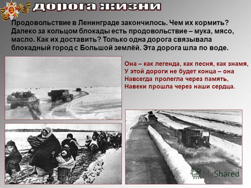 Продовольствие в Ленинграде закончилось. Чем их кормить? Далеко за кольцом блокады есть продовольствие – мука, мясо, масло. Как их доставить? Только одна дорога связывала блокадный город с Большой землёй. Эта дорога шла по воде. Она – как легенда, ка