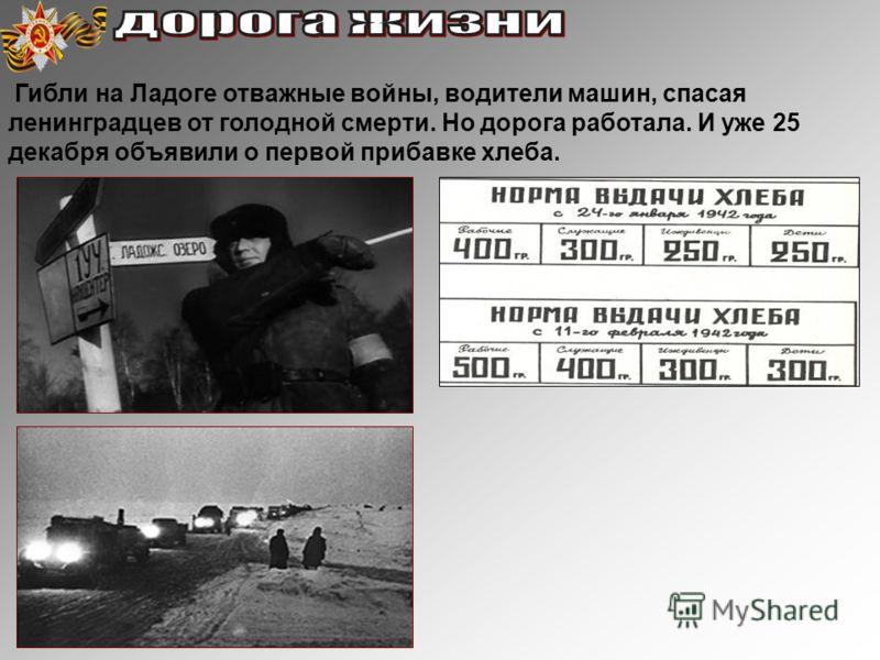 Гибли на Ладоге отважные войны, водители машин, спасая ленинградцев от голодной смерти. Но дорога работала. И уже 25 декабря объявили о первой прибавке хлеба.