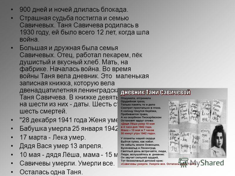 900 дней и ночей длилась блокада. Страшная судьба постигла и семью Савичевых. Таня Савичева родилась в 1930 году, ей было всего 12 лет, когда шла война. Большая и дружная была семья Савичевых. Отец, работал пекарем, пёк душистый и вкусный хлеб. Мать,