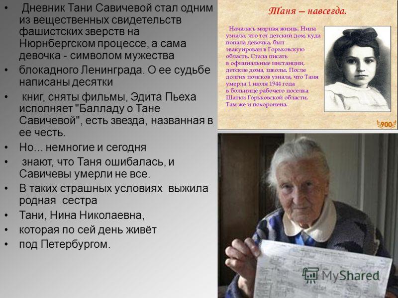 Дневник Тани Савичевой стал одним из вещественных свидетельств фашистских зверств на Нюрнбергском процессе, а сама девочка - символом мужества блокадного Ленинграда. О ее судьбе написаны десятки книг, сняты фильмы, Эдита Пьеха исполняет