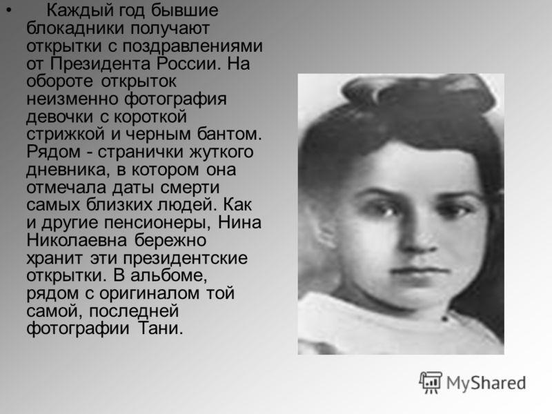 Каждый год бывшие блокадники получают открытки с поздравлениями от Президента России. На обороте открыток неизменно фотография девочки с короткой стрижкой и черным бантом. Рядом - странички жуткого дневника, в котором она отмечала даты смерти самых б
