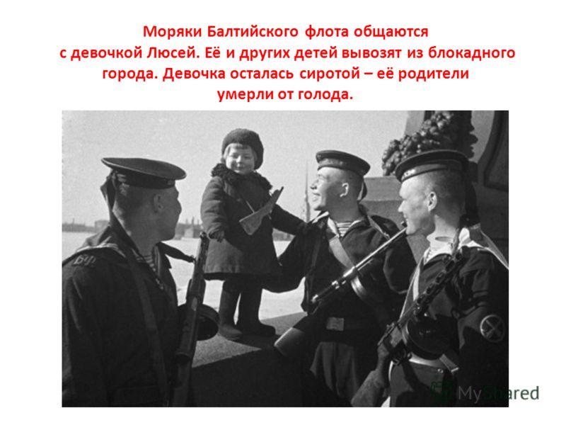 Моряки Балтийского флота общаются с девочкой Люсей. Её и других детей вывозят из блокадного города. Девочка осталась сиротой – её родители умерли от голода.
