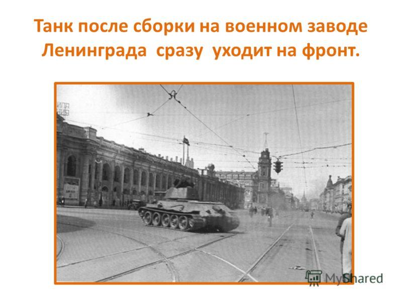 Танк после сборки на военном заводе Ленинграда сразу уходит на фронт.