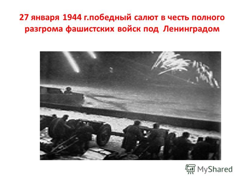 27 января 1944 г.победный салют в честь полного разгрома фашистских войск под Ленинградом