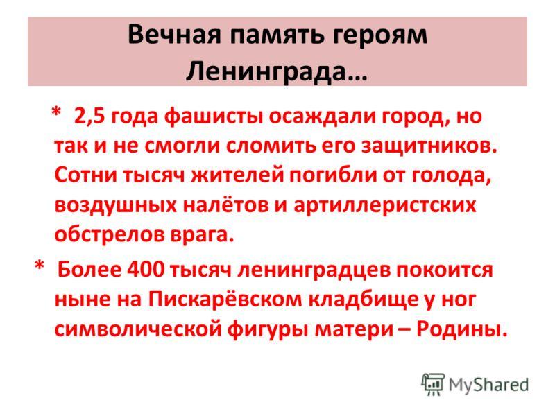 Вечная память героям Ленинграда… * 2,5 года фашисты осаждали город, но так и не смогли сломить его защитников. Сотни тысяч жителей погибли от голода, воздушных налётов и артиллеристских обстрелов врага. * Более 400 тысяч ленинградцев покоится ныне на