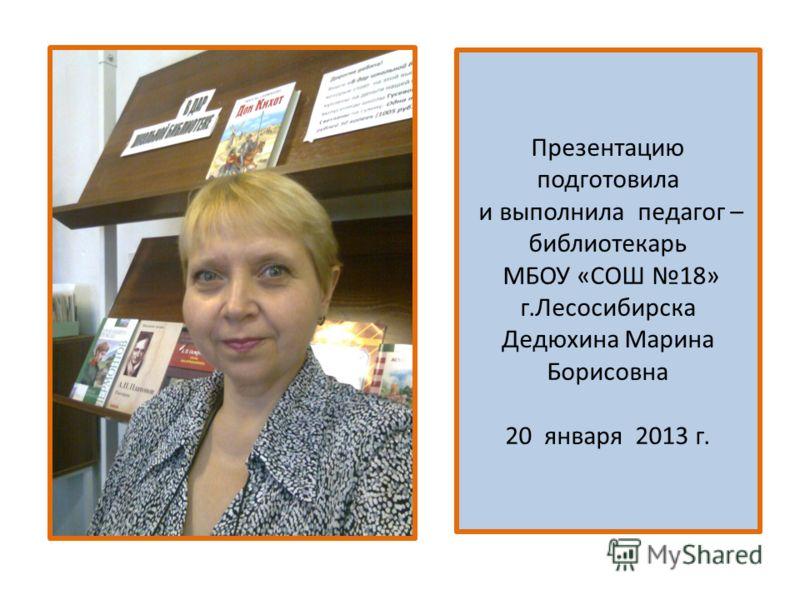Презентацию подготовила и выполнила педагог – библиотекарь МБОУ «СОШ 18» г.Лесосибирска Дедюхина Марина Борисовна 20 января 2013 г.